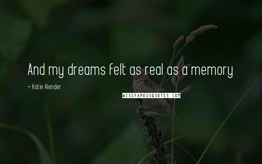 Katie Alender quotes: And my dreams felt as real as a memory