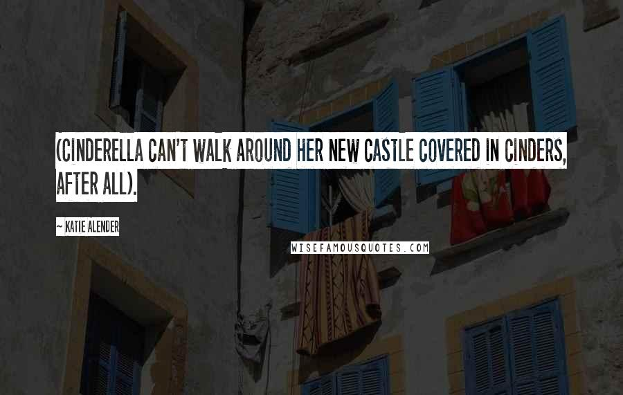 Katie Alender quotes: (Cinderella can't walk around her new castle covered in cinders, after all).