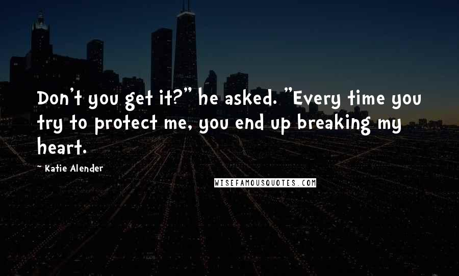 "Katie Alender quotes: Don't you get it?"" he asked. ""Every time you try to protect me, you end up breaking my heart."