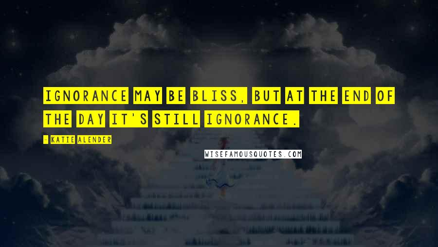 Katie Alender quotes: Ignorance may be bliss, but at the end of the day it's still ignorance.