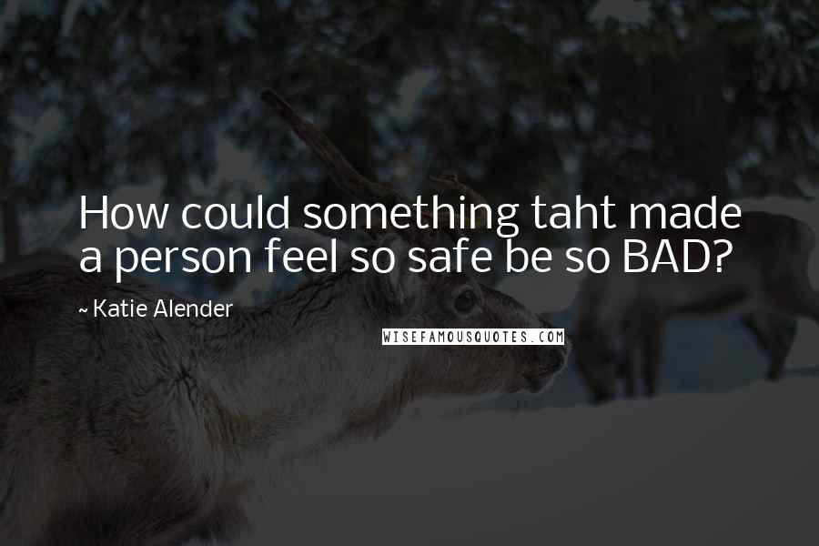 Katie Alender quotes: How could something taht made a person feel so safe be so BAD?