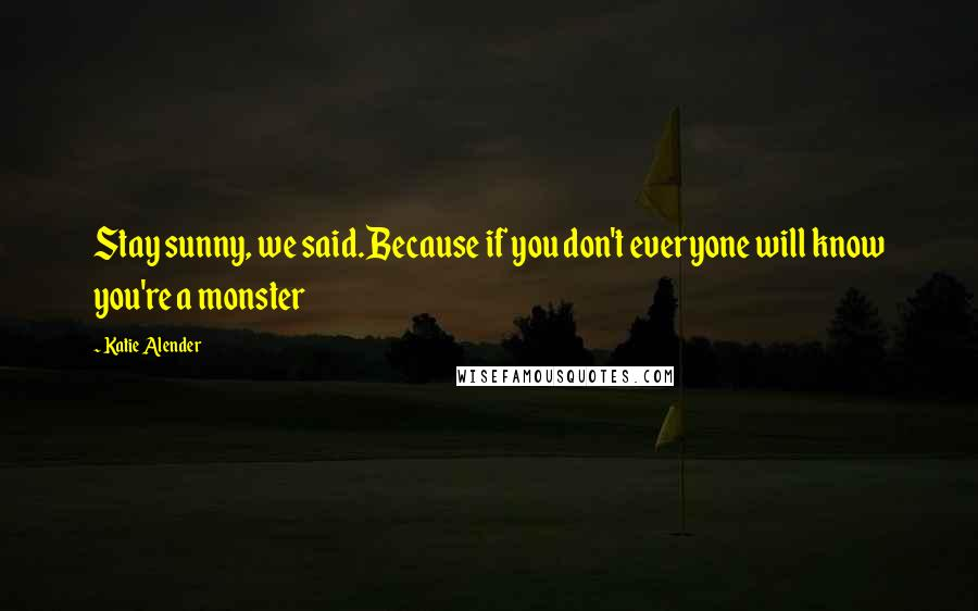 Katie Alender quotes: Stay sunny, we said.Because if you don't everyone will know you're a monster