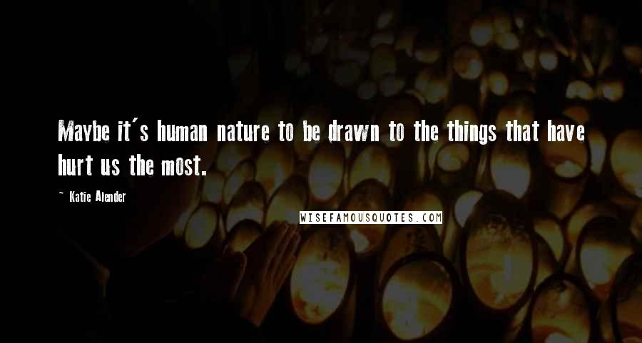 Katie Alender quotes: Maybe it's human nature to be drawn to the things that have hurt us the most.
