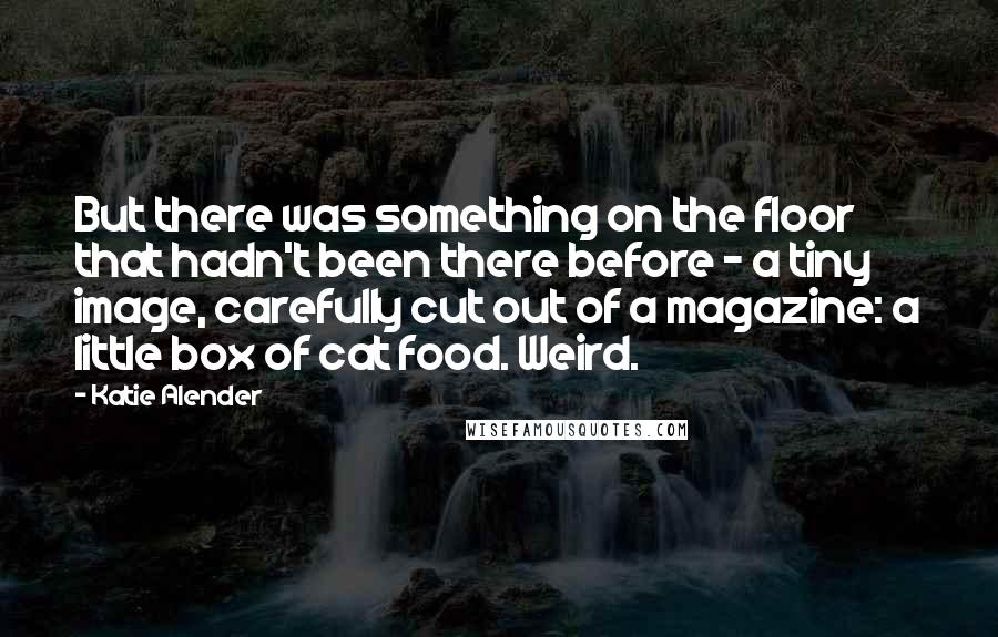 Katie Alender quotes: But there was something on the floor that hadn't been there before - a tiny image, carefully cut out of a magazine: a little box of cat food. Weird.