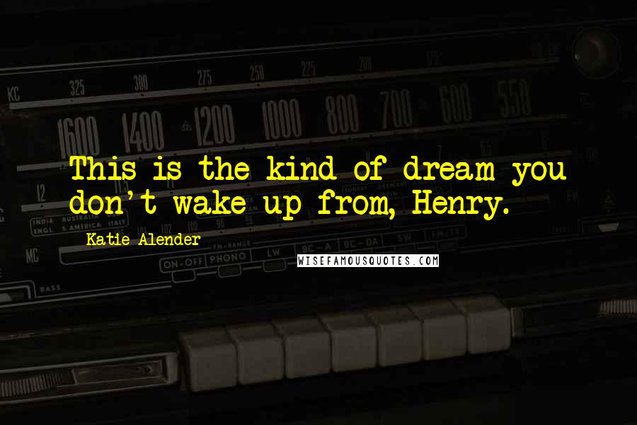 Katie Alender quotes: This is the kind of dream you don't wake up from, Henry.