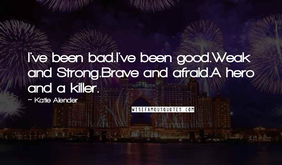 Katie Alender quotes: I've been bad.I've been good.Weak and Strong.Brave and afraid.A hero and a killer.