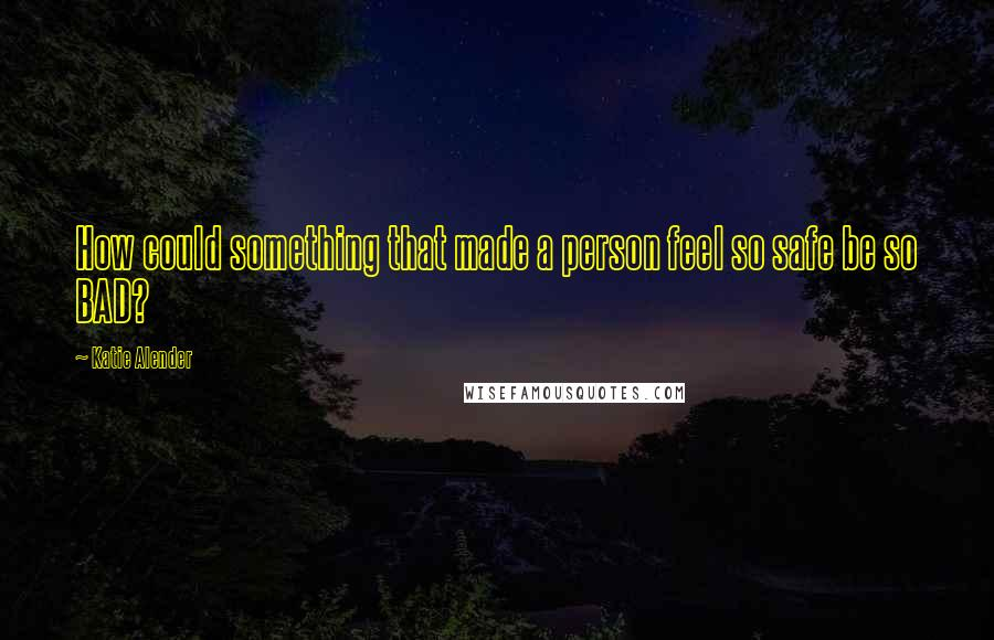 Katie Alender quotes: How could something that made a person feel so safe be so BAD?