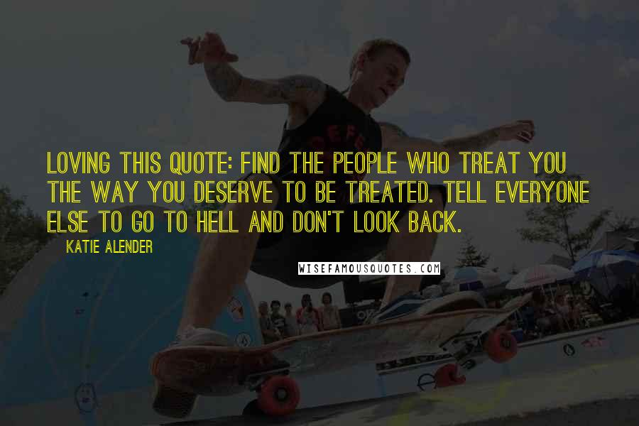 Katie Alender quotes: Loving this quote: Find the people who treat you the way you deserve to be treated. Tell everyone else to go to hell and don't look back.