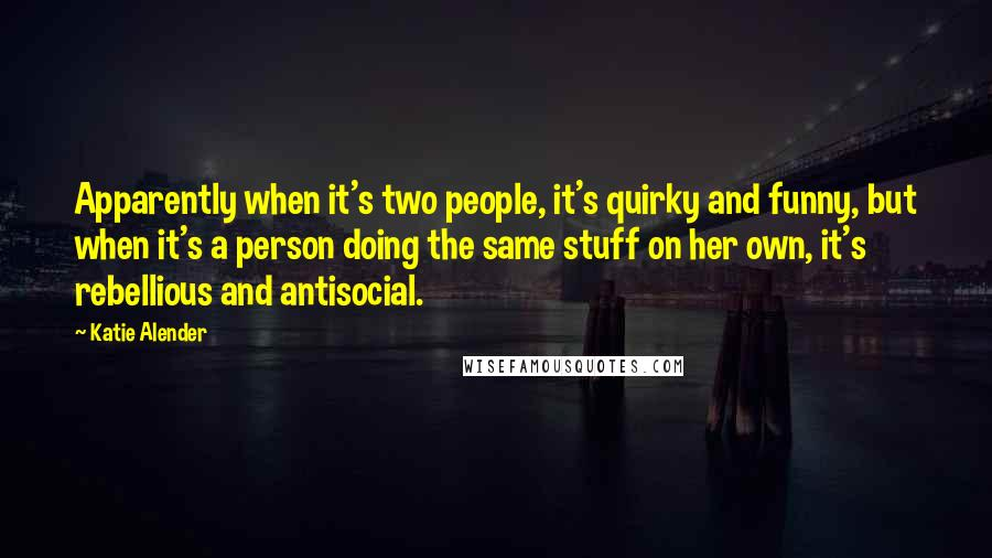 Katie Alender quotes: Apparently when it's two people, it's quirky and funny, but when it's a person doing the same stuff on her own, it's rebellious and antisocial.