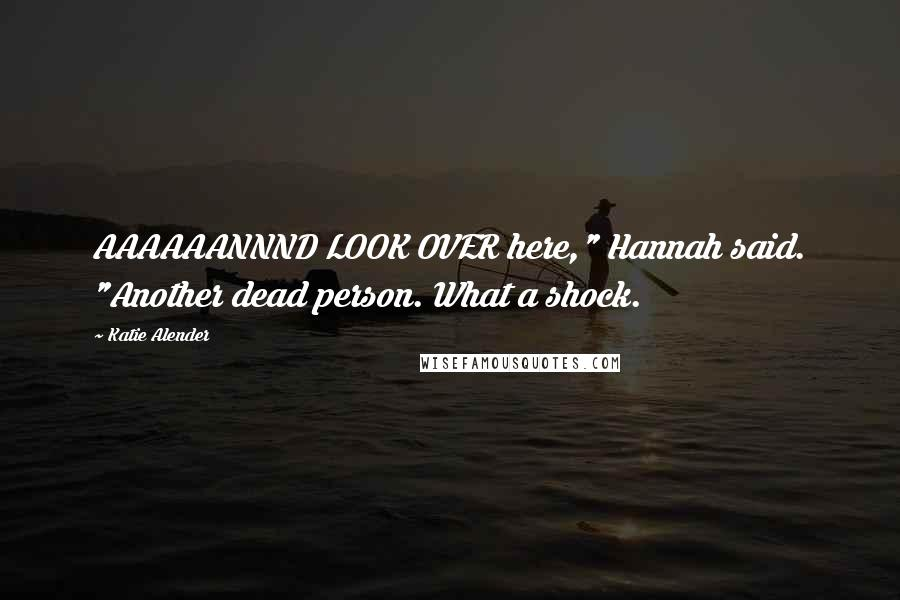 """Katie Alender quotes: AAAAAANNND LOOK OVER here,"""" Hannah said. """"Another dead person. What a shock."""