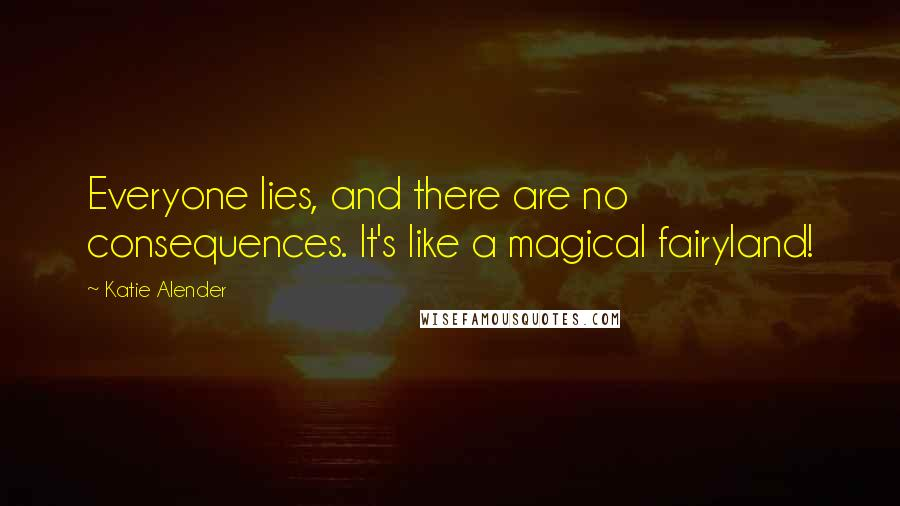 Katie Alender quotes: Everyone lies, and there are no consequences. It's like a magical fairyland!