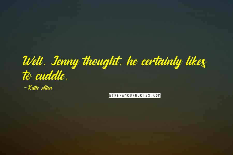 Katie Allen quotes: Well, Jenny thought, he certainly likes to cuddle.