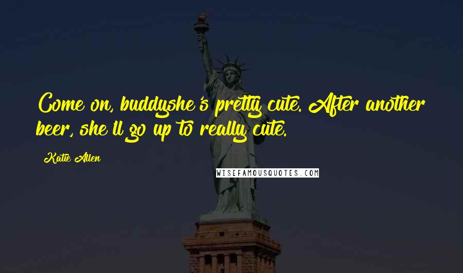 Katie Allen quotes: Come on, buddyshe's pretty cute. After another beer, she'll go up to really cute.