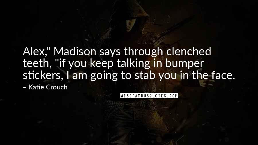 """Katie Crouch quotes: Alex,"""" Madison says through clenched teeth, """"if you keep talking in bumper stickers, I am going to stab you in the face."""