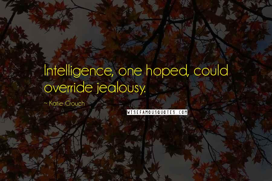 Katie Crouch quotes: Intelligence, one hoped, could override jealousy.