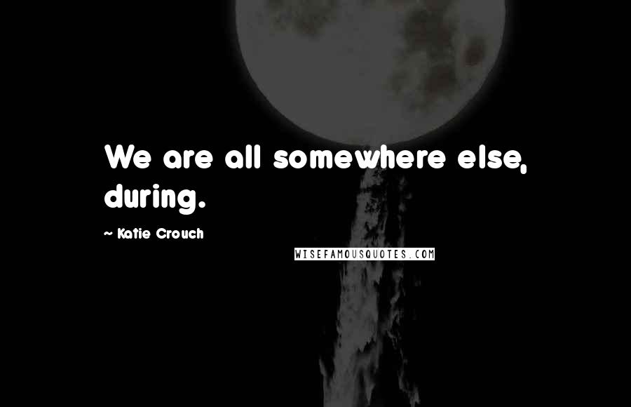 Katie Crouch quotes: We are all somewhere else, during.