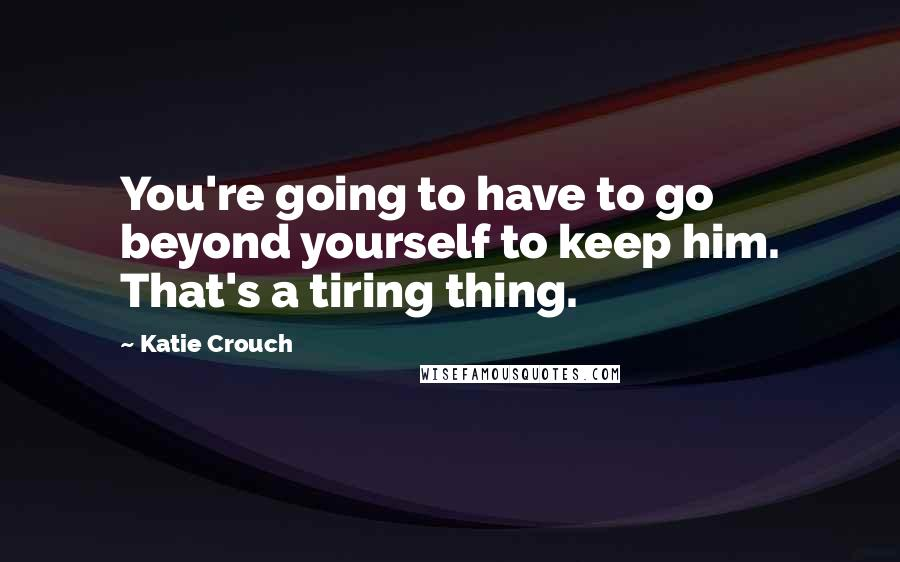 Katie Crouch quotes: You're going to have to go beyond yourself to keep him. That's a tiring thing.