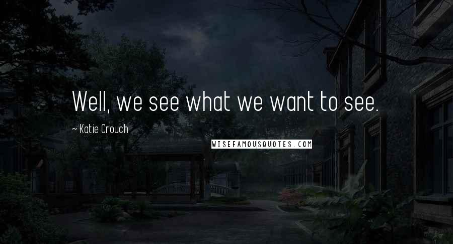 Katie Crouch quotes: Well, we see what we want to see.