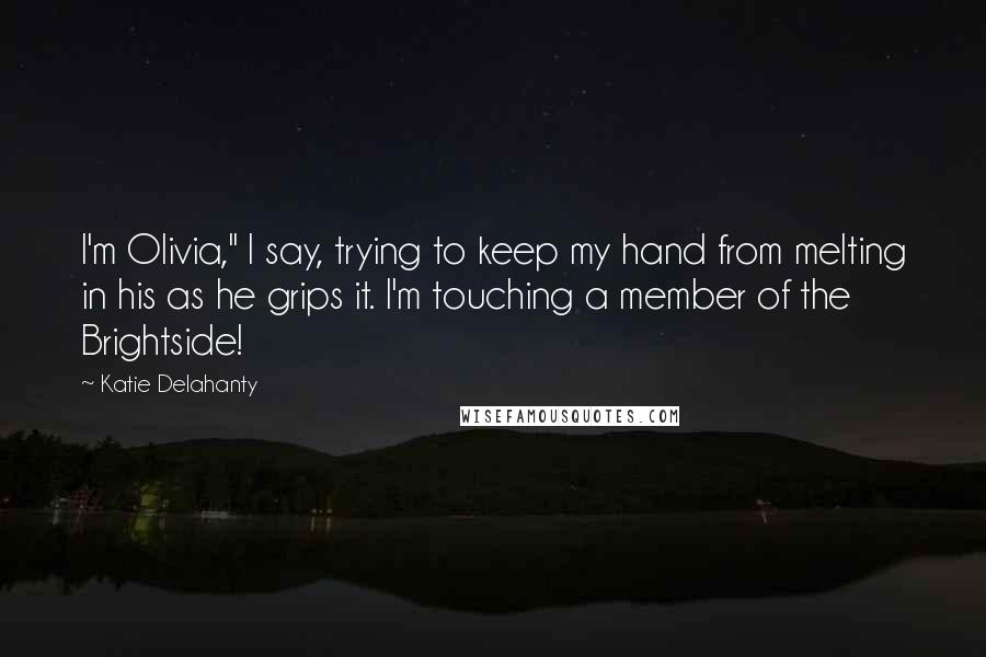 "Katie Delahanty quotes: I'm Olivia,"" I say, trying to keep my hand from melting in his as he grips it. I'm touching a member of the Brightside!"