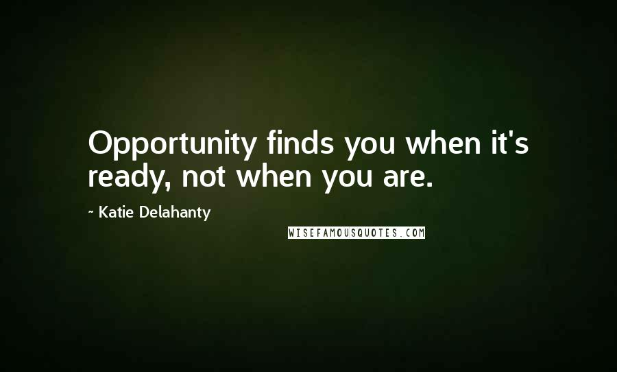 Katie Delahanty quotes: Opportunity finds you when it's ready, not when you are.