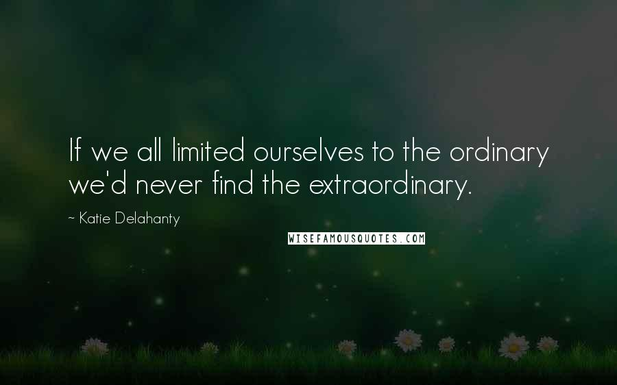 Katie Delahanty quotes: If we all limited ourselves to the ordinary we'd never find the extraordinary.