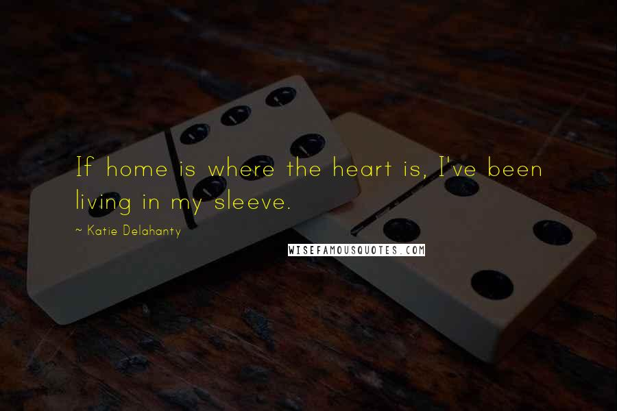 Katie Delahanty quotes: If home is where the heart is, I've been living in my sleeve.