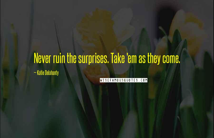 Katie Delahanty quotes: Never ruin the surprises. Take 'em as they come.