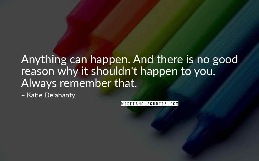 Katie Delahanty quotes: Anything can happen. And there is no good reason why it shouldn't happen to you. Always remember that.