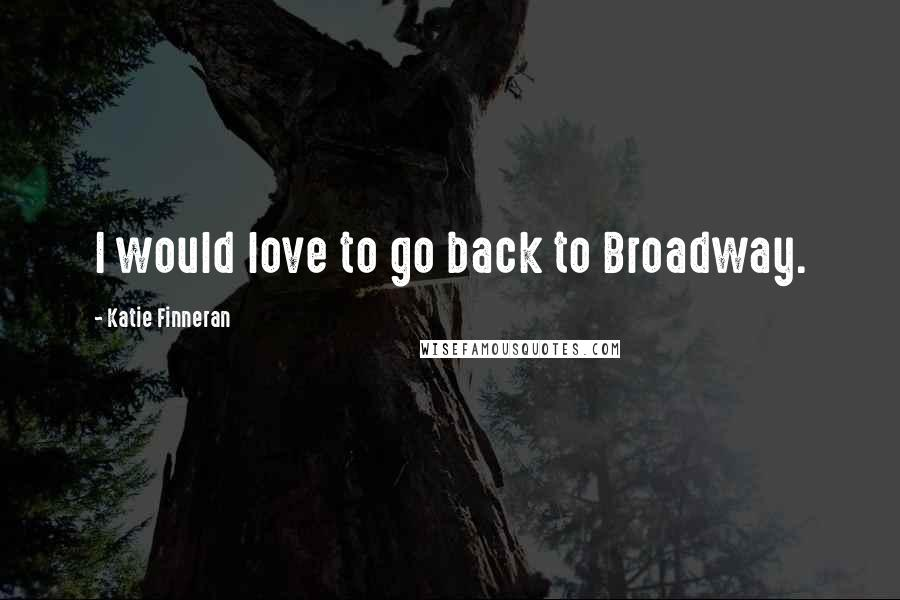 Katie Finneran quotes: I would love to go back to Broadway.