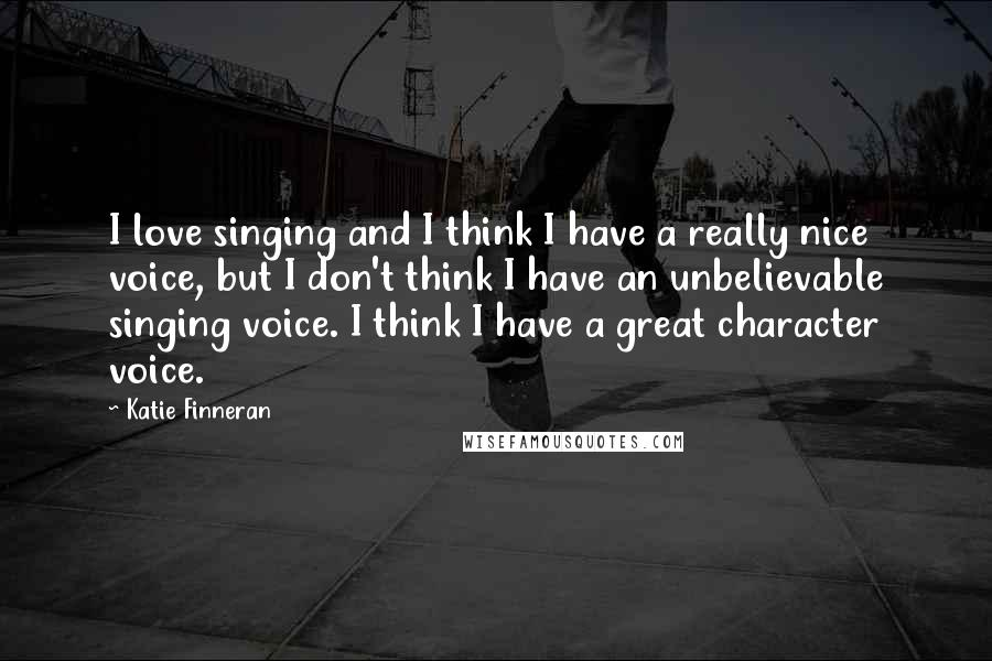 Katie Finneran quotes: I love singing and I think I have a really nice voice, but I don't think I have an unbelievable singing voice. I think I have a great character voice.