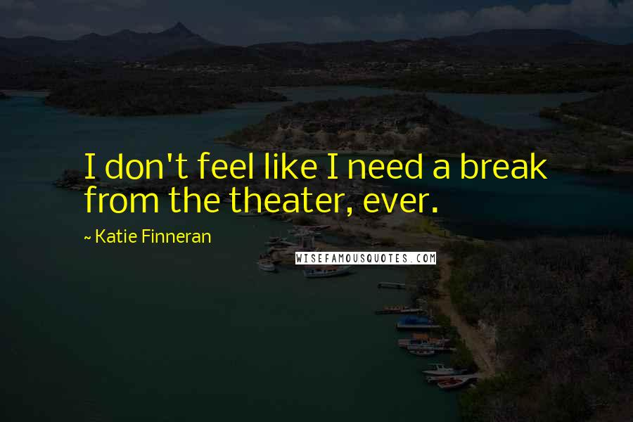 Katie Finneran quotes: I don't feel like I need a break from the theater, ever.
