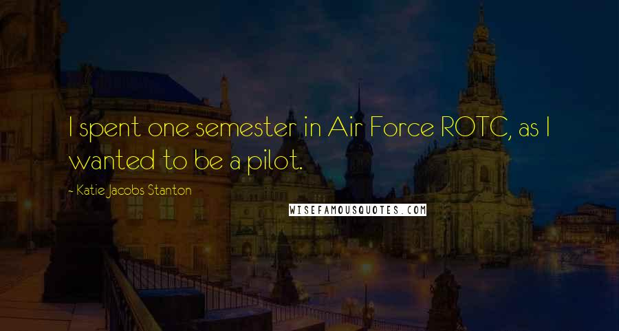 Katie Jacobs Stanton quotes: I spent one semester in Air Force ROTC, as I wanted to be a pilot.