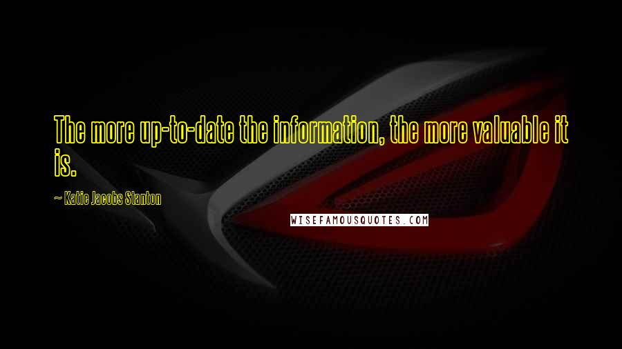 Katie Jacobs Stanton quotes: The more up-to-date the information, the more valuable it is.