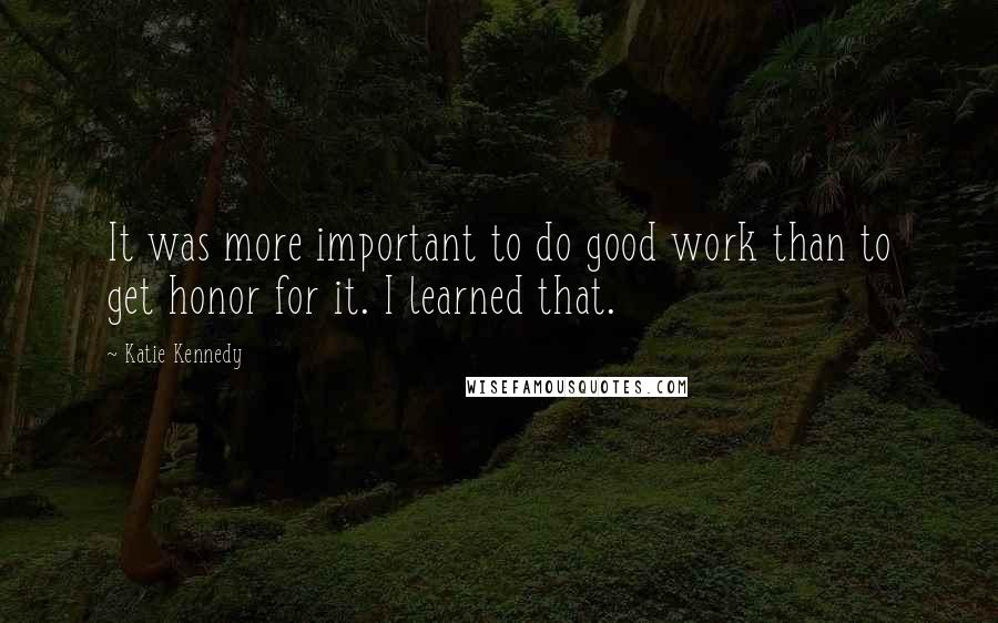 Katie Kennedy quotes: It was more important to do good work than to get honor for it. I learned that.