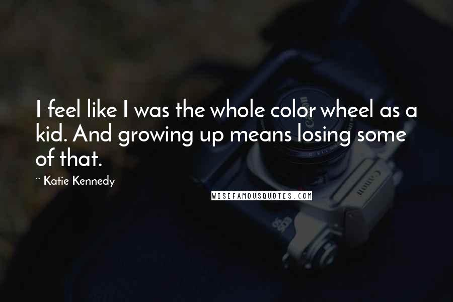 Katie Kennedy quotes: I feel like I was the whole color wheel as a kid. And growing up means losing some of that.