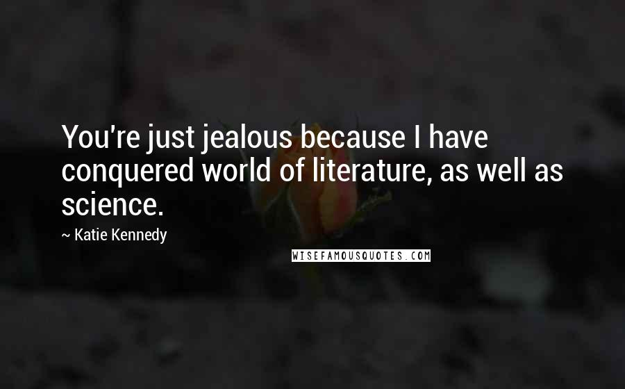 Katie Kennedy quotes: You're just jealous because I have conquered world of literature, as well as science.