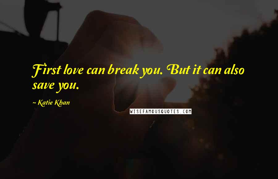 Katie Khan quotes: First love can break you. But it can also save you.