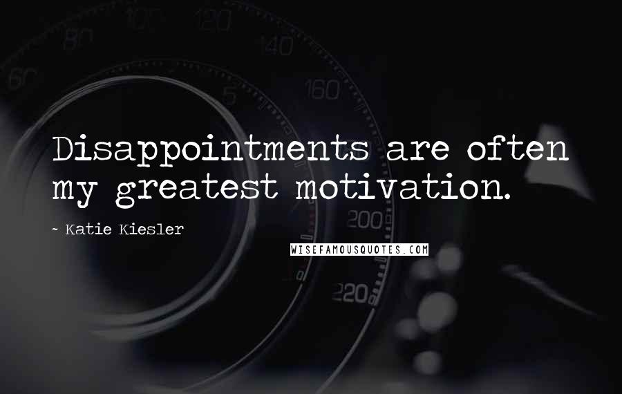 Katie Kiesler quotes: Disappointments are often my greatest motivation.