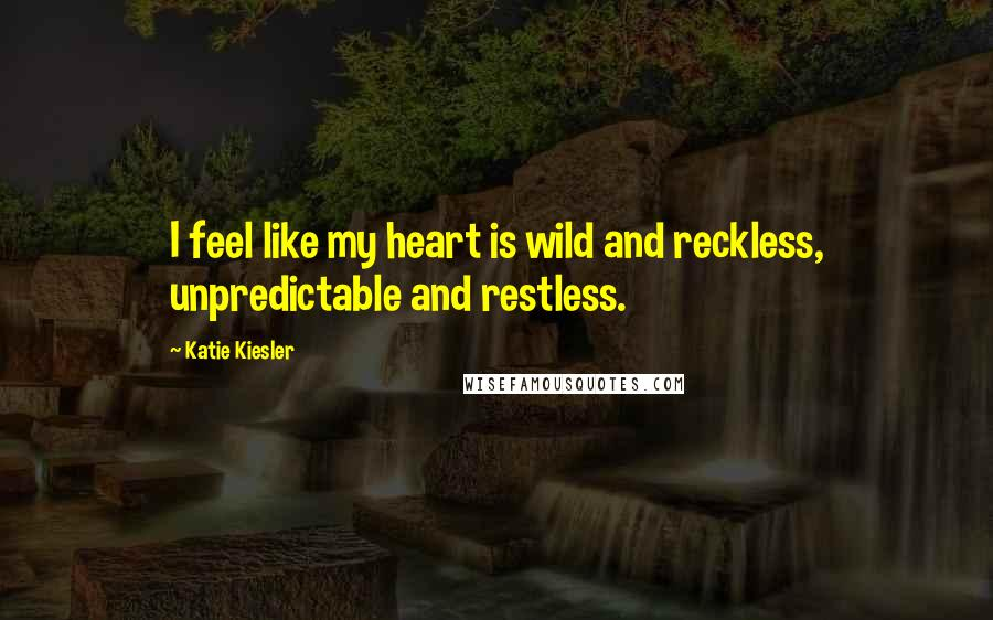 Katie Kiesler quotes: I feel like my heart is wild and reckless, unpredictable and restless.