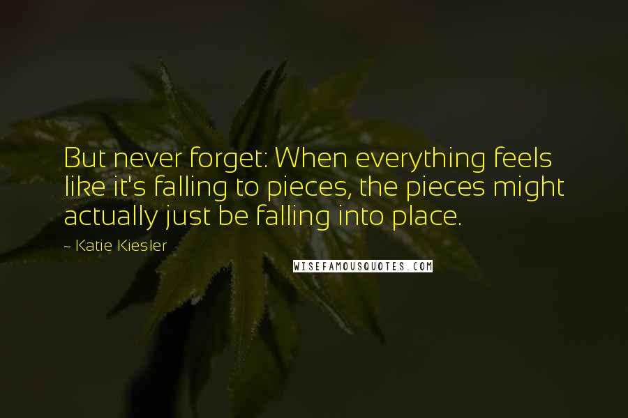Katie Kiesler quotes: But never forget: When everything feels like it's falling to pieces, the pieces might actually just be falling into place.