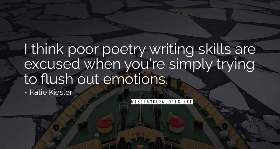 Katie Kiesler quotes: I think poor poetry writing skills are excused when you're simply trying to flush out emotions.