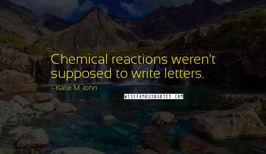Katie M. John quotes: Chemical reactions weren't supposed to write letters.