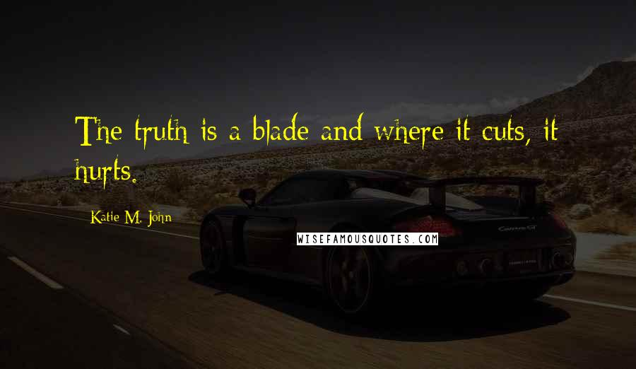 Katie M. John quotes: The truth is a blade and where it cuts, it hurts.