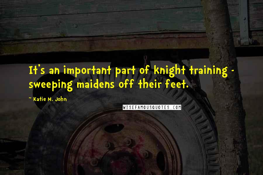 Katie M. John quotes: It's an important part of knight training - sweeping maidens off their feet.