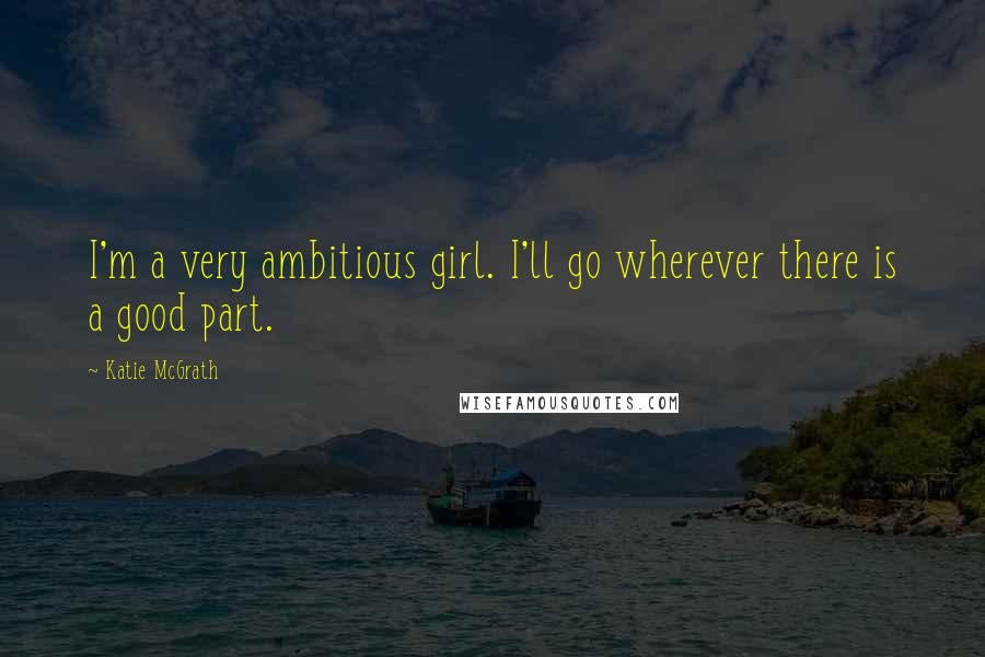 Katie McGrath quotes: I'm a very ambitious girl. I'll go wherever there is a good part.