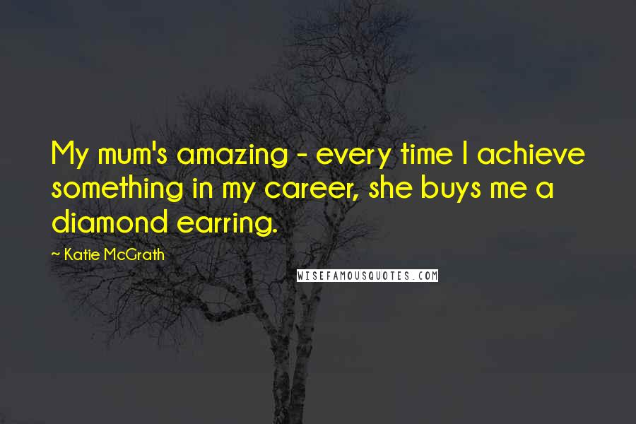 Katie McGrath quotes: My mum's amazing - every time I achieve something in my career, she buys me a diamond earring.