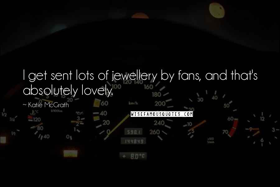 Katie McGrath quotes: I get sent lots of jewellery by fans, and that's absolutely lovely.