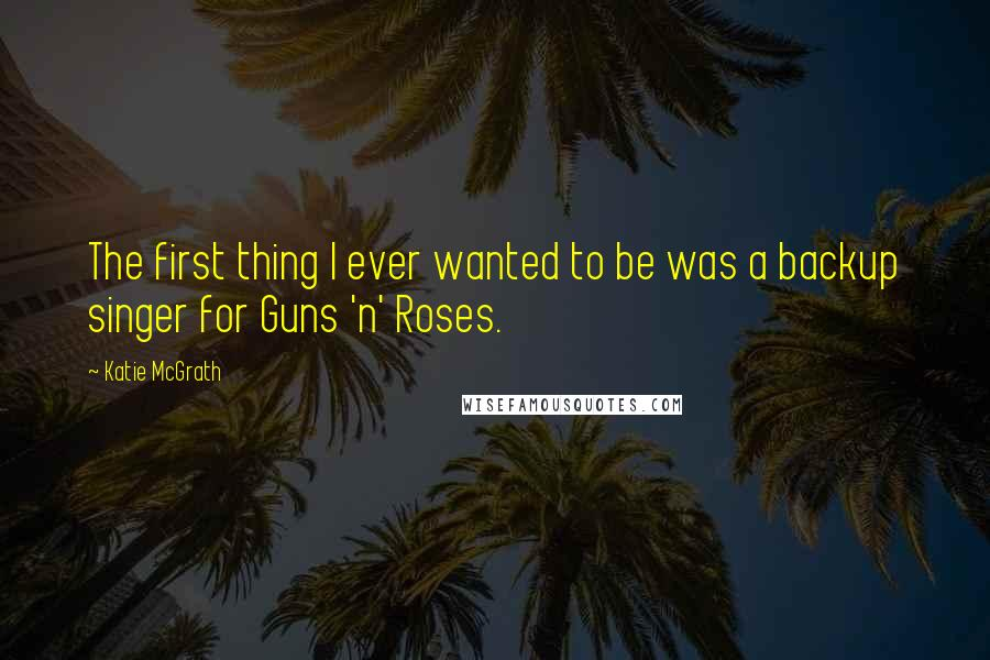 Katie McGrath quotes: The first thing I ever wanted to be was a backup singer for Guns 'n' Roses.