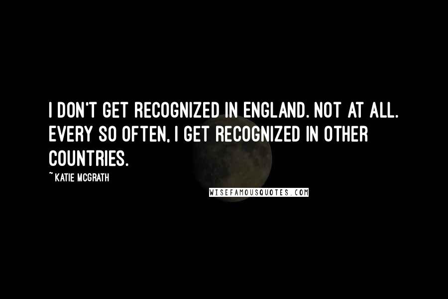 Katie McGrath quotes: I don't get recognized in England. Not at all. Every so often, I get recognized in other countries.