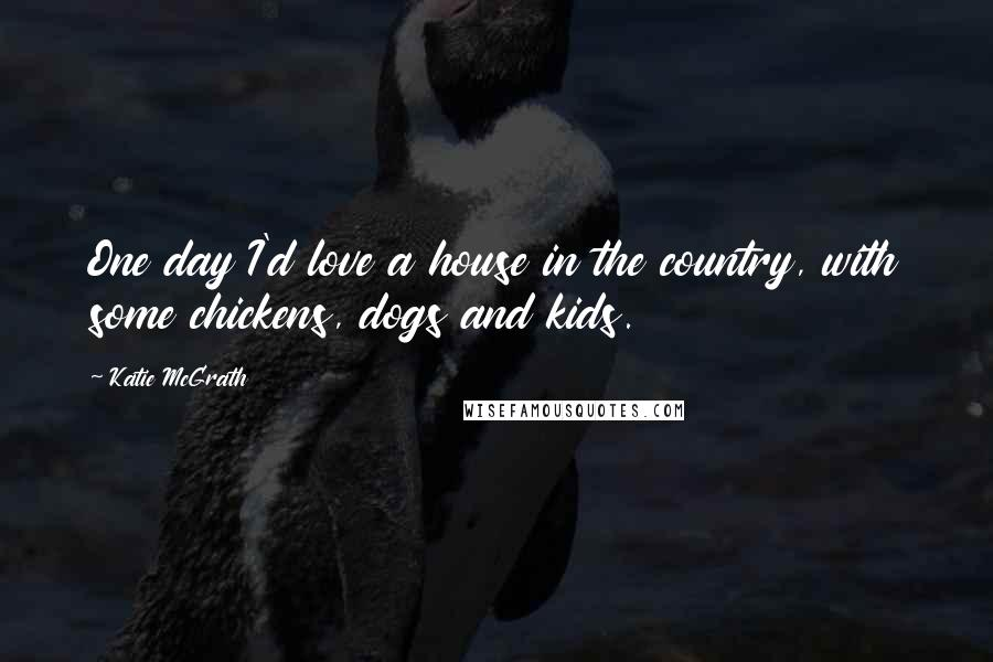 Katie McGrath quotes: One day I'd love a house in the country, with some chickens, dogs and kids.